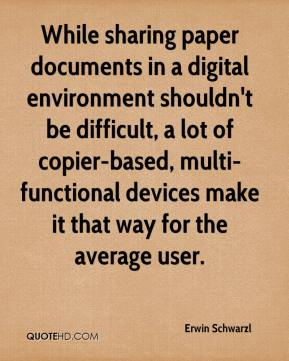 Erwin Schwarzl - While sharing paper documents in a digital environment shouldn't be difficult, a lot of copier-based, multi-functional devices make it that way for the average user.