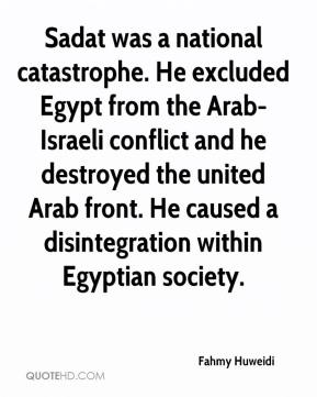 Fahmy Huweidi - Sadat was a national catastrophe. He excluded Egypt from the Arab-Israeli conflict and he destroyed the united Arab front. He caused a disintegration within Egyptian society.