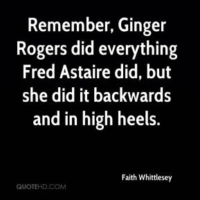Faith Whittlesey - Remember, Ginger Rogers did everything Fred Astaire did, but she did it backwards and in high heels.