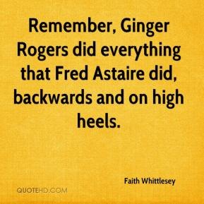 Faith Whittlesey - Remember, Ginger Rogers did everything that Fred Astaire did, backwards and on high heels.