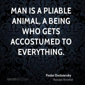 Fiodor Dostoievsky - Man is a pliable animal, a being who gets accostumed to everything.