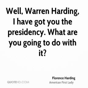 Florence Harding - Well, Warren Harding, I have got you the presidency. What are you going to do with it?