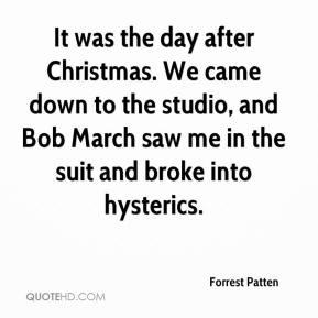 Forrest Patten - It was the day after Christmas. We came down to the studio, and Bob March saw me in the suit and broke into hysterics.