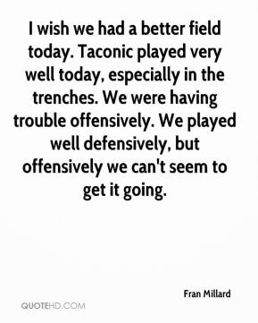 Fran Millard - I wish we had a better field today. Taconic played very well today, especially in the trenches. We were having trouble offensively. We played well defensively, but offensively we can't seem to get it going.