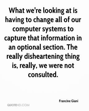 Francine Giani - What we're looking at is having to change all of our computer systems to capture that information in an optional section. The really disheartening thing is, really, we were not consulted.