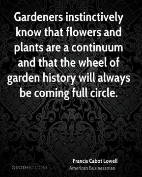 Francis Cabot Lowell - Gardeners instinctively know that flowers and plants are a continuum and that the wheel of garden history will always be coming full circle.