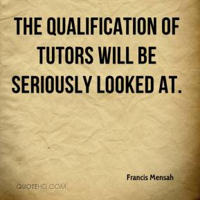 Francis Mensah - The qualification of tutors will be seriously looked at.