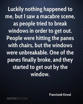 Franciszek Kowal - Luckily nothing happened to me, but I saw a macabre scene, as people tried to break windows in order to get out. People were hitting the panes with chairs, but the windows were unbreakable. One of the panes finally broke, and they started to get out by the window.