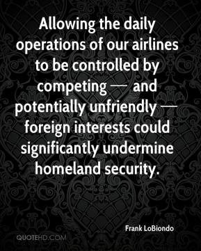 Allowing the daily operations of our airlines to be controlled by competing — and potentially unfriendly — foreign interests could significantly undermine homeland security.