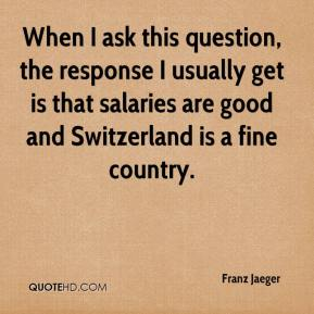 Franz Jaeger - When I ask this question, the response I usually get is that salaries are good and Switzerland is a fine country.