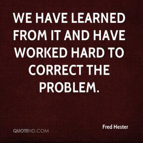 Fred Hester - We have learned from it and have worked hard to correct the problem.