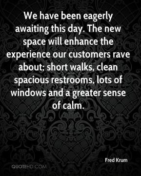 Fred Krum - We have been eagerly awaiting this day. The new space will enhance the experience our customers rave about; short walks, clean spacious restrooms, lots of windows and a greater sense of calm.