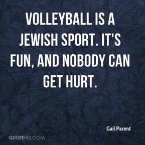 Gail Parent - Volleyball is a Jewish sport. It's fun, and nobody can get hurt.