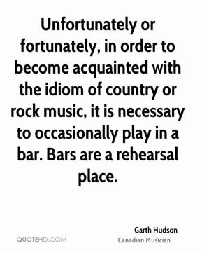 Unfortunately or fortunately, in order to become acquainted with the idiom of country or rock music, it is necessary to occasionally play in a bar. Bars are a rehearsal place.