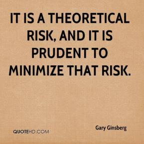 Gary Ginsberg - It is a theoretical risk, and it is prudent to minimize that risk.