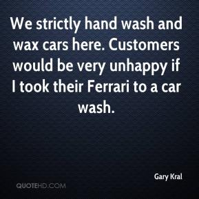 Gary Kral - We strictly hand wash and wax cars here. Customers would be very unhappy if I took their Ferrari to a car wash.
