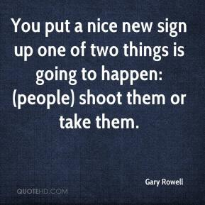 Gary Rowell - You put a nice new sign up one of two things is going to happen: (people) shoot them or take them.