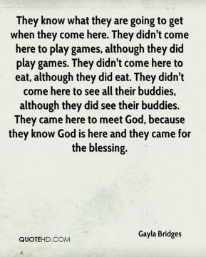 Gayla Bridges - They know what they are going to get when they come here. They didn't come here to play games, although they did play games. They didn't come here to eat, although they did eat. They didn't come here to see all their buddies, although they did see their buddies. They came here to meet God, because they know God is here and they came for the blessing.