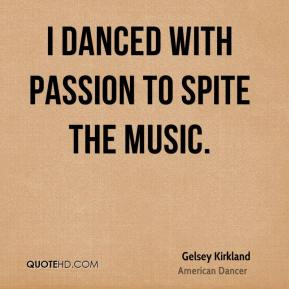 Gelsey Kirkland - I danced with passion to spite the music.
