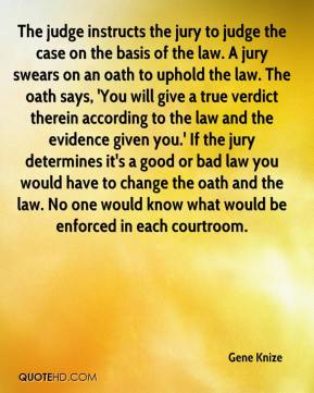 Gene Knize - The judge instructs the jury to judge the case on the basis of the law. A jury swears on an oath to uphold the law. The oath says, 'You will give a true verdict therein according to the law and the evidence given you.' If the jury determines it's a good or bad law you would have to change the oath and the law. No one would know what would be enforced in each courtroom.