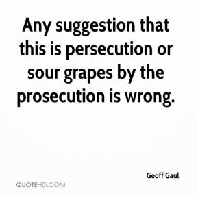 Geoff Gaul - Any suggestion that this is persecution or sour grapes by the prosecution is wrong.