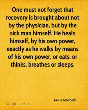 Georg Groddeck - One must not forget that recovery is brought about not by the physician, but by the sick man himself. He heals himself, by his own power, exactly as he walks by means of his own power, or eats, or thinks, breathes or sleeps.