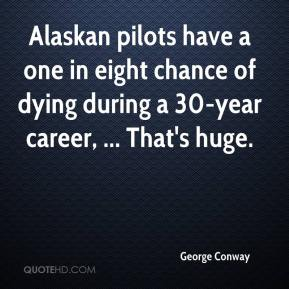 George Conway - Alaskan pilots have a one in eight chance of dying during a 30-year career, ... That's huge.