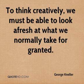 George Kneller - To think creatively, we must be able to look afresh at what we normally take for granted.