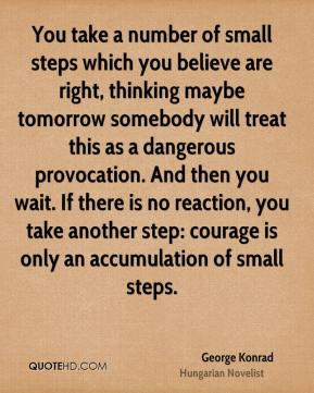 George Konrad - You take a number of small steps which you believe are right, thinking maybe tomorrow somebody will treat this as a dangerous provocation. And then you wait. If there is no reaction, you take another step: courage is only an accumulation of small steps.