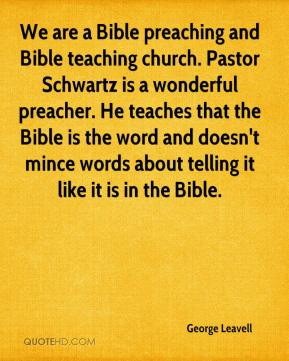 George Leavell - We are a Bible preaching and Bible teaching church. Pastor Schwartz is a wonderful preacher. He teaches that the Bible is the word and doesn't mince words about telling it like it is in the Bible.