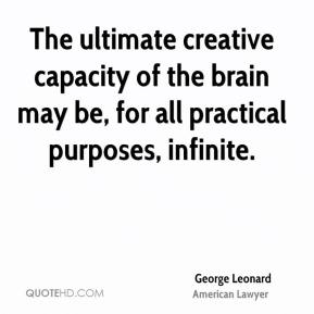 George Leonard - The ultimate creative capacity of the brain may be, for all practical purposes, infinite.