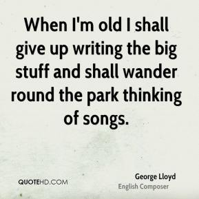 George Lloyd - When I'm old I shall give up writing the big stuff and shall wander round the park thinking of songs.