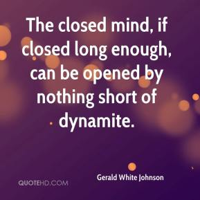 Gerald White Johnson - The closed mind, if closed long enough, can be opened by nothing short of dynamite.