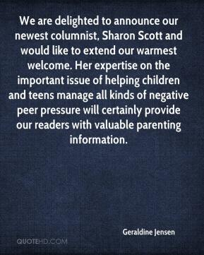 Geraldine Jensen - We are delighted to announce our newest columnist, Sharon Scott and would like to extend our warmest welcome. Her expertise on the important issue of helping children and teens manage all kinds of negative peer pressure will certainly provide our readers with valuable parenting information.