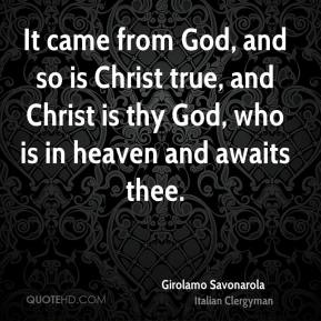 Girolamo Savonarola - It came from God, and so is Christ true, and Christ is thy God, who is in heaven and awaits thee.