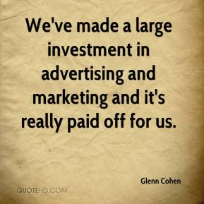 Glenn Cohen - We've made a large investment in advertising and marketing and it's really paid off for us.