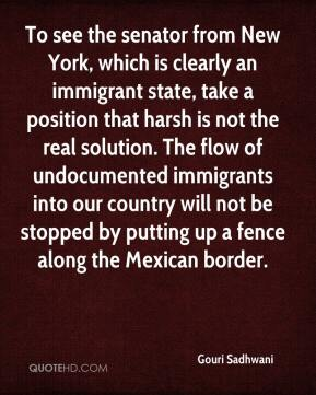 Gouri Sadhwani - To see the senator from New York, which is clearly an immigrant state, take a position that harsh is not the real solution. The flow of undocumented immigrants into our country will not be stopped by putting up a fence along the Mexican border.