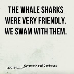 Governor Miguel Dominguez - The whale sharks were very friendly. We swam with them.