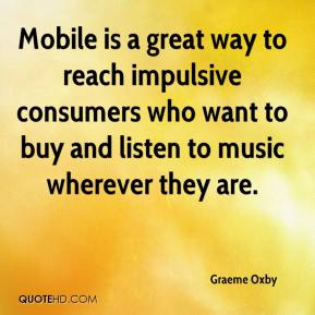 Graeme Oxby - Mobile is a great way to reach impulsive consumers who want to buy and listen to music wherever they are.