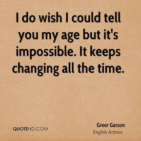 Greer Garson - I do wish I could tell you my age but it's impossible. It keeps changing all the time.