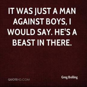Greg Bolling - It was just a man against boys, I would say. He's a beast in there.