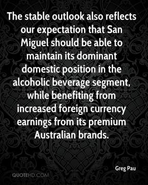 Greg Pau - The stable outlook also reflects our expectation that San Miguel should be able to maintain its dominant domestic position in the alcoholic beverage segment, while benefiting from increased foreign currency earnings from its premium Australian brands.