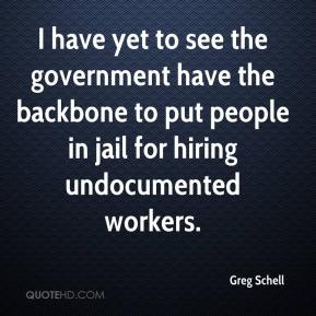 Greg Schell - I have yet to see the government have the backbone to put people in jail for hiring undocumented workers.