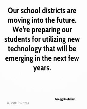 Gregg Kretchun - Our school districts are moving into the future. We're preparing our students for utilizing new technology that will be emerging in the next few years.