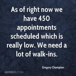 Gregory Champion - As of right now we have 450 appointments scheduled which is really low. We need a lot of walk-ins.
