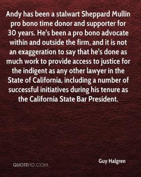 Guy Halgren - Andy has been a stalwart Sheppard Mullin pro bono time donor and supporter for 30 years. He's been a pro bono advocate within and outside the firm, and it is not an exaggeration to say that he's done as much work to provide access to justice for the indigent as any other lawyer in the State of California, including a number of successful initiatives during his tenure as the California State Bar President.