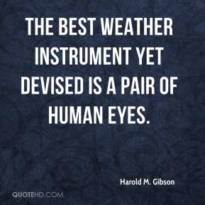 Harold M. Gibson - The best weather instrument yet devised is a pair of human eyes.