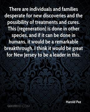 Harold Paz - There are individuals and families desperate for new discoveries and the possibility of treatments and cures. This (regeneration) is done in other species, and if it can be done in humans, it would be a remarkable breakthrough. I think it would be great for New Jersey to be a leader in this.