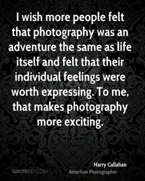 Harry Callahan - I wish more people felt that photography was an adventure the same as life itself and felt that their individual feelings were worth expressing. To me, that makes photography more exciting.