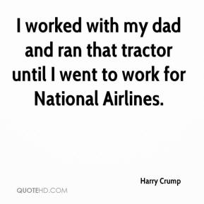 Harry Crump - I worked with my dad and ran that tractor until I went to work for National Airlines.